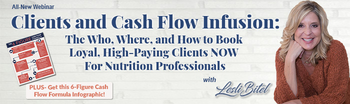 All-New Webinar: Clients And Cash Flow Infusion: The Who, Where, and How to Book Loyal, High-Paying Clients NOW For Nutrition Professionals | With Lesli Bitel, MBA, RDN, LDN | PLUS: Get this 6-Figure Cash Flow Formula Infographic!