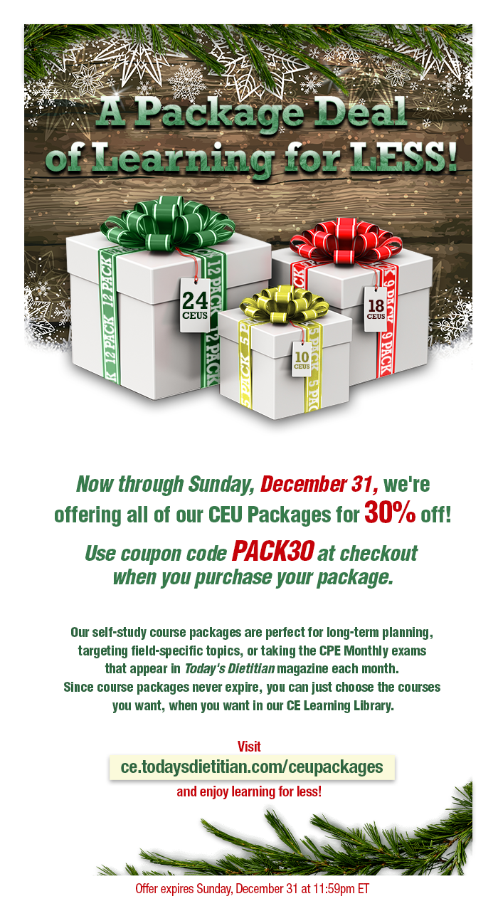 A Package Deal of Learning for LESS! Now through Sunday, December 31, we're offering all of our CEU Packages for 30% off! Use coupon code PACK30 at checkout when you purchase your package. Our self-study course packages are perfect for long-term planning, targeting field-specific topics, or taking the CPE Monthly exams that appear in Today's Dietitian magazine each month.  Since course packages never expire, you can just choose the courses you want, when you want in our CE Learning Library. Visit https://ce.todaysdietitian.com/CEUPackages and enjoy learning for less!