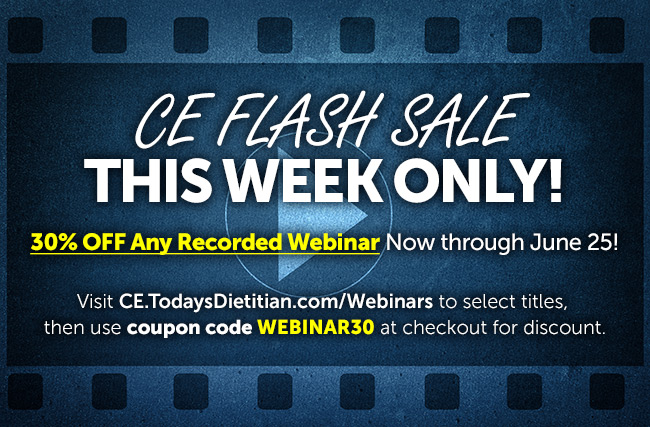 CE Flash Sale This Week Only! 30% OFF Any Recorded Webinar Now through June 25! Visit https://CE.TodaysDietitian.com/Webinars to select titles, then use coupon code WEBINAR30 at checkout for discount.