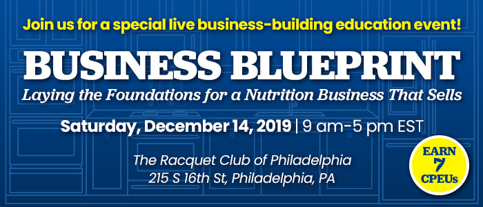 Join us for a special live business-building education event! Business Blueprint: Laying the Foundations for a Nutrition Business That Sells | Saturday, December 14, 2019 | 9 AM - 5 PM EST | The Racquet Club of Philadelphia | 215 S 16th St, Philadelphia, PA