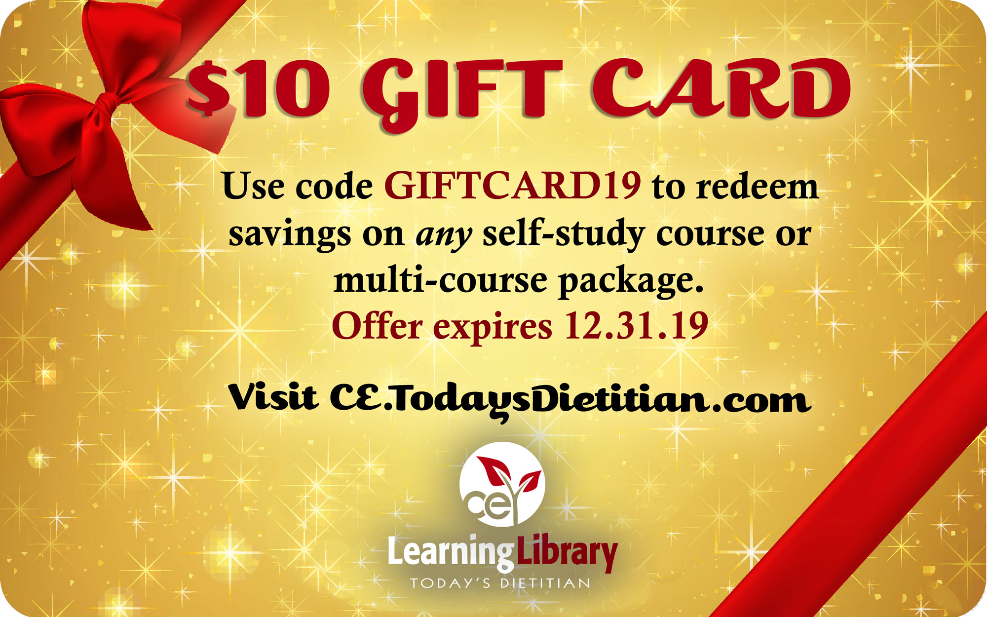 $10 Gift Card | Use code GIFTCARD19 to redeem savings on any self-study course, recorded webinar, or multi-course package. Offer expires 12.31.19. Visit CE.TodaysDietitian.com