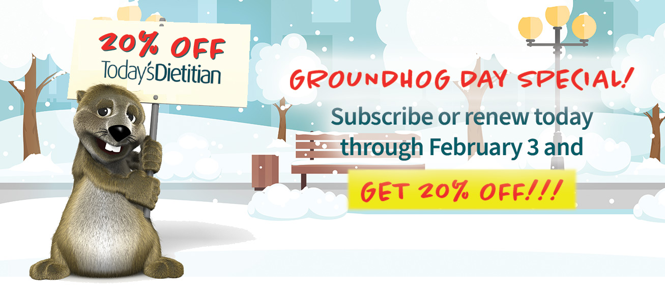 20% OFF Today's Dietitian | Groundhog Day Special! Subscribe or renew today through February 3 and get 20% off!!!