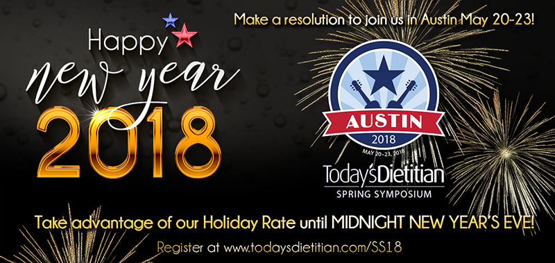 Happy New Year 2018 - Make a resolution to join us in Austin May 20-23! Today's Dietitian Spring Symposium - Take advantage of our Holiday Rate until MIDNIGHT NEW YEAR'S EVE! Register at http://www.TodaysDietitian.com/SS18