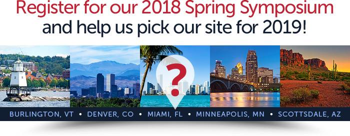 Register for our 2018 Spring Symposiumand help us pick our site for 2019! Burlington, VT - Denver, CO - Miami, FL - Minneapolis, MN - Scottsdale, AZ