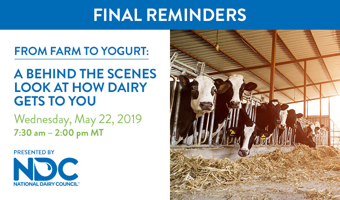 Final Reminders | From Farm to Yogurt: A Behind the Scenes Look at How Dairy Gets to You | Wednesday, May 22, 2019, from 7:30 AM – 1:30 PM MT | Presented by National Dairy Council