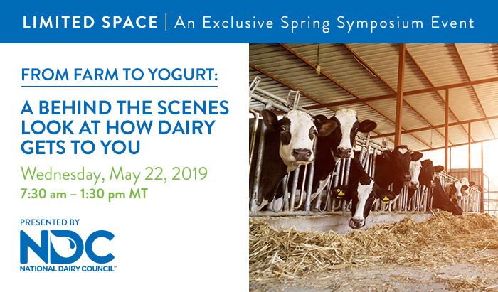 An Exclusive Spring Symposium Event | From Farm to Yogurt: A Behind the Scenes Look at How Dairy Gets to You | Wednesday, May 22, 2019, from 7:30 AM – 1:30 PM MT | Presented by National Dairy Council