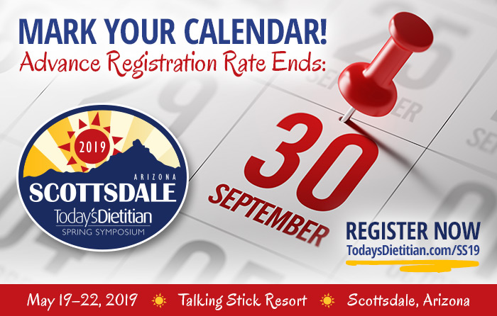 Mark Your Calendar! Advance Registration Rate Ends September 30, 2018. Register Now @ https://www.todaysdietitian.com/ss19 - 2019 Spring Symposium - May 19-22, 2019, Talking Stick Resort, Scottsdale, Arizona