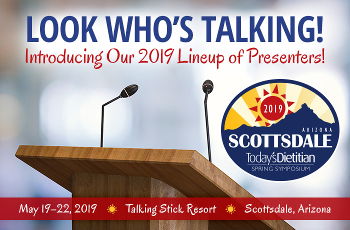 LOOK WHO'S TALKING! Introducing Our 2019 Lineup of Presenters! Register Now @ https://www.todaysdietitian.com/ss19 - 2019 Spring Symposium - May 19-22, 2019, Talking Stick Resort, Scottsdale, Arizona