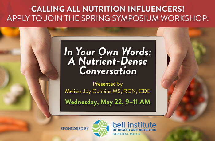 Calling all Nutrition Influencers! Apply to Join the Spring Symposium Workshop: In Your Own Words: A Nutrient-Dense Conversation | Presented by Melissa Joy Dobbins MS, RDN, CDE |  Wednesday, May 22, 9–11 AM | Sponsored by General Mills | LIMITED SPACE!