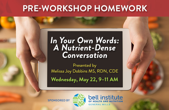 Pre-Workshop Homework | In Your Own Words: A Nutrient-Dense Conversation | Presented by Melissa Joy Dobbins MS, RDN, CDE |  Wednesday, May 22, 9–11 AM | Sponsored by General Mills | LIMITED SPACE!