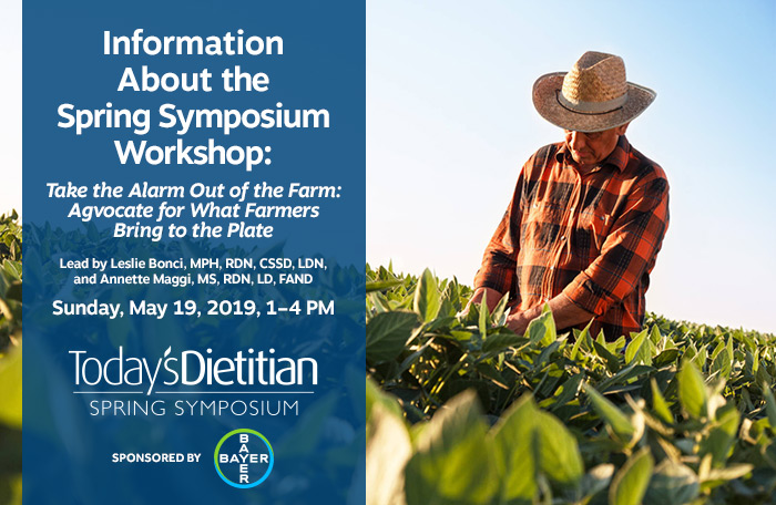Information About the Spring Symposium Workshop: Take the Alarm Out of the Farm: Agvocate for What Farmers Bring to the Plate | Lead by Leslie Bonci, MPH, RDN, CSSD, LDN, and Annette Maggi, MS, RDN, LD, FAND | Sunday, May 19, 2019, 1–4 PM | Sponsored by Bayer