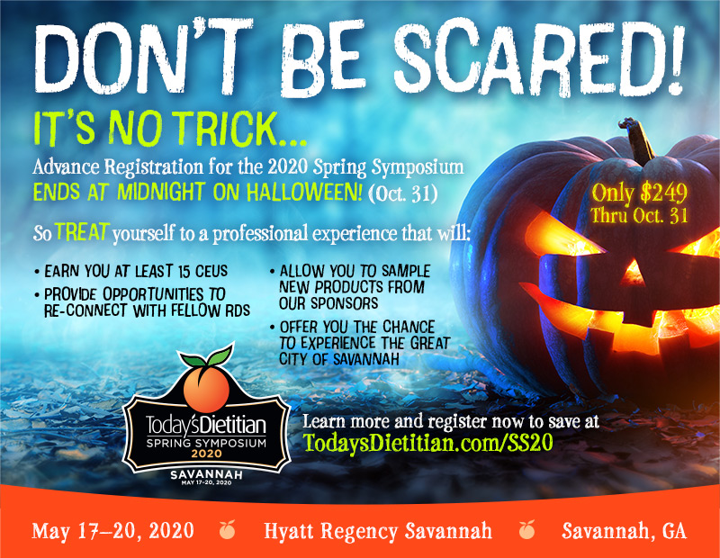 DON'T BE SCARED! But it's NO TRICK… Advanced Registration for the 2020 Spring Symposium Ends at Midnight on HALLOWEEN! (October 31st) So TREAT yourself to a professional experience that will: - earn you up to 15 CEUs - provide opportunities to re-connect with fellow RDs - allow you to sample new products from our sponsors - offer you the chance to experience the great city of Savannah. Learn more and register now to save at https://www.TodaysDietitian.com/SS20. Only $249 thru Oct. 31 | 2020 Spring Symposium | May 17-20, 2020, Savannah, GA
