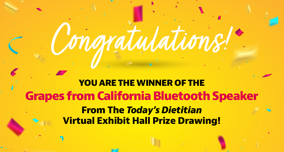 Congratulations! You are the winner of the Grapes from California Bluetooth Speaker from the Today's Dietitian Virtual Exhibit Hall prize drawing!