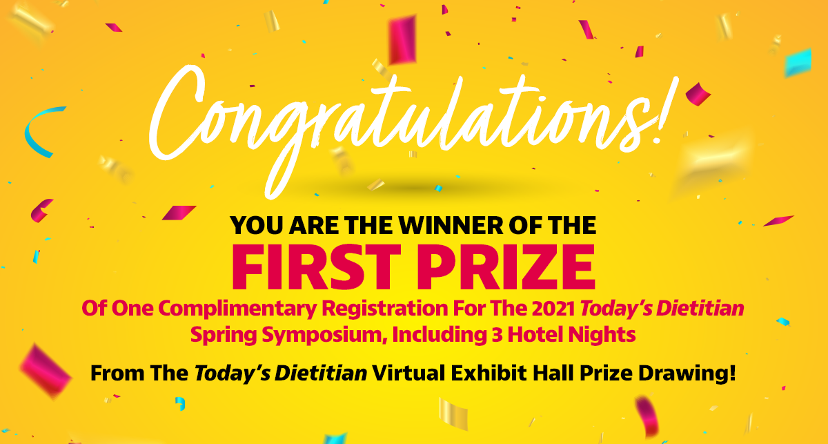 Congratulations! You are the winner of the First Prize of one complimentary registration for the 2021 Today's Dietitian Spring Symposium, including 3 hotel nights from the Today's Dietitian Virtual Exhibit Hall prize drawing!