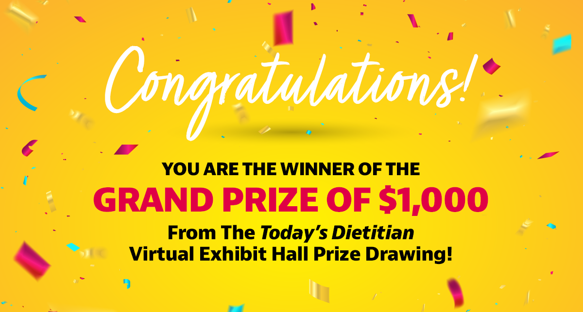 Congratulations! You are the winner of the Grand Prize of $1,000 from the Today's Dietitian Virtual Exhibit Hall prize drawing!