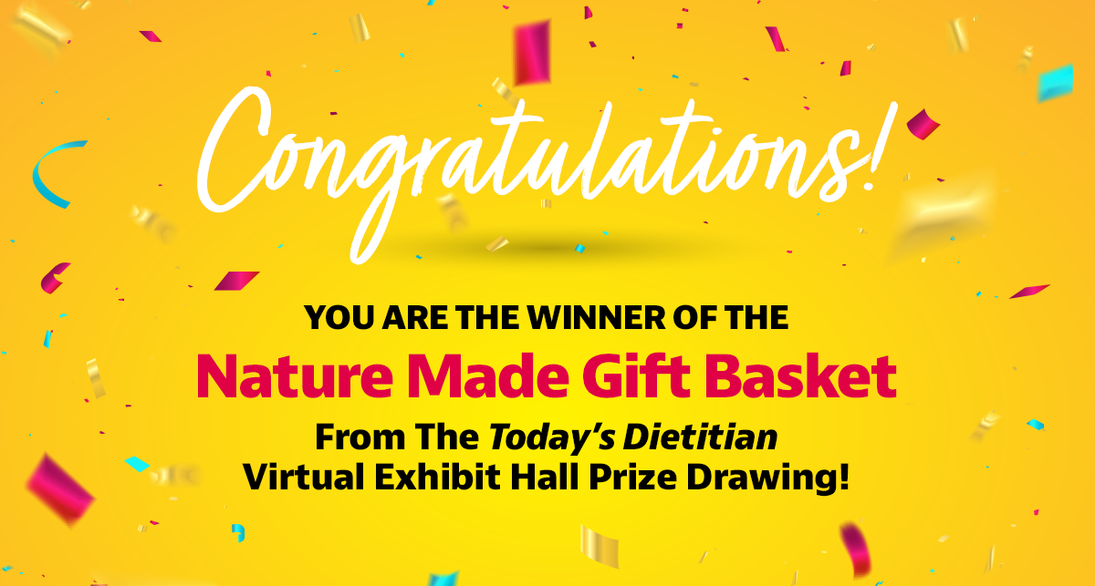 Congratulations! You are the winner of the Nature Made Gift Basket from the Today's Dietitian Virtual Exhibit Hall prize drawing!