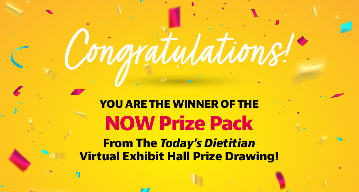 Congratulations! You are the winner of the NOW Prize Pack from the Today's Dietitian Virtual Exhibit Hall prize drawing!