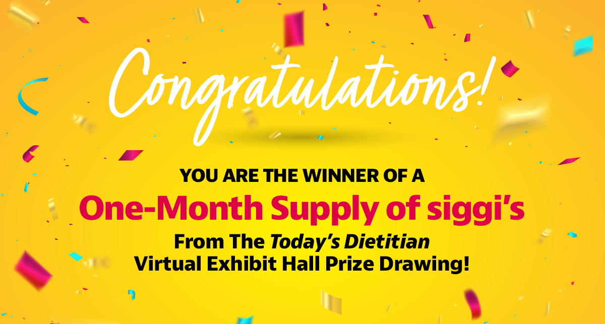 Congratulations! You are the winner of a One-Month Supply of siggi's from the Today's Dietitian Virtual Exhibit Hall prize drawing!