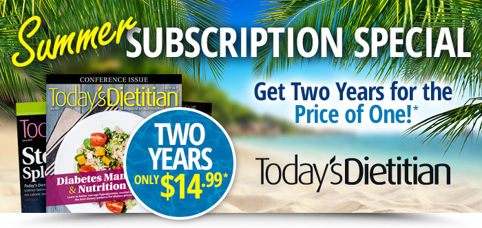 Today's Dietitian Magazine - SUMMER SUBSCRIPTION SPECIAL! Get two years for the price of one!*