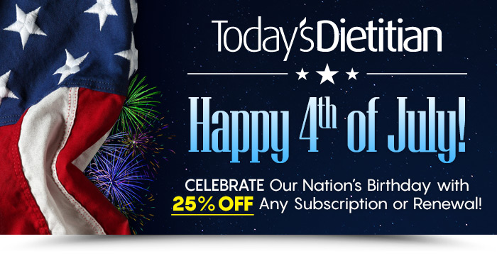 Today's Dietitian Magazine - Happy 4th of July! Celebrate Our Nation's Birthday with 25% Off Any Subscription or Renewal!