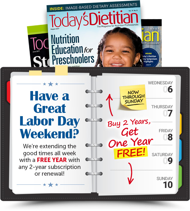 Today's Dietitian Magazine - Have a great Labor Day weekend? We're extending the good times all week with a FREE YEAR with any 2-year subscription or renewal!