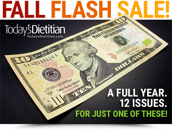 Today's Dietitian Magazine FALL FLASH SALE. A FULL YEAR. 12 ISSUES. FOR JUST $10!