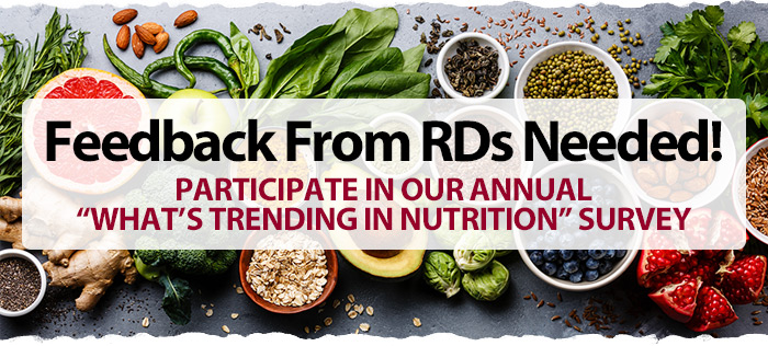 """FEEDBACK FROM RDs NEEDED!  Participate in Our Annual """"What's Trending in Nutrition"""" Survey"""