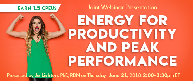 Joint Webinar Presentation: Energy for Productivity and Peak Performance - Presented by Dr. Jo® Lichten, PhD, RDN, on Thursday, June 21, 2018, from 2 - 3:30 PM EDT - Earn 1.5 CPEUs