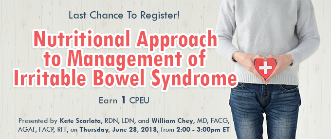Last Chance to Register! Nutritional Approach to Management of Irritable Bowel Syndrome - Presented by Kate Scarlata, RDN, LDN, and William Chey, MD, FACG, AGAF, FACP, RFF, on Thursday, June 28, 2018, from 2–3 PM EDT - Earn 1 CPEU