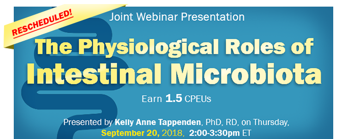 RESCHEDULED! Joint Webinar Presentation: The Physiological Roles of Intestinal Microbiota - Presented by Kelly Anne Tappenden, PhD, RD - Thursday, September 20, 2018, from 2-3:30 PM EDT - Earn 1.5 CPEUs