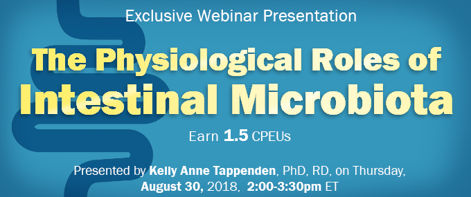 Exclusive Webinar Presentation: The Physiological Roles of Intestinal Microbiota - Presented by Kelly Anne Tappenden, PhD, RD - Thursday, August 30, 2018, from 2-3:30 PM EDT - Earn 1.5 CPEUs