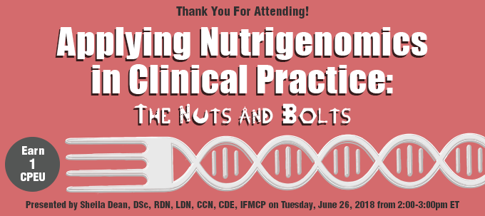 Thank You For Attending! - Applying Nutrigenomics in Clinical Practice: The Nuts and Bolts - Presented by Sheila Dean, DSc, RD, LD, CCN, IFMCP, on Tuesday, June 26, 2018, from 2–3 PM EDT - Earn 1 CPEU