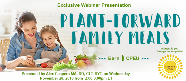Exclusive Webinar Presentation: Plant-Forward Family Meals - Presented by Alex Caspero MA, RD, CLT, RYT, on Wednesday, November 28, 2018, from 2–3 PM EDT - Earn 1 CPEU
