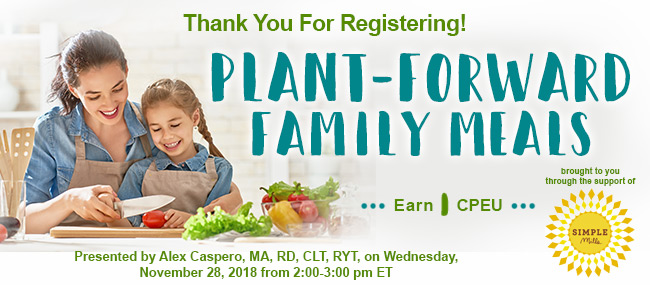 Thank You For Registering! Plant-Forward Family Meals - Presented by Alex Caspero, MA, RD, CLT, RYT, on Wednesday, November 28, 2018, from 2–3 PM EST - Earn 1 CPEU FREE