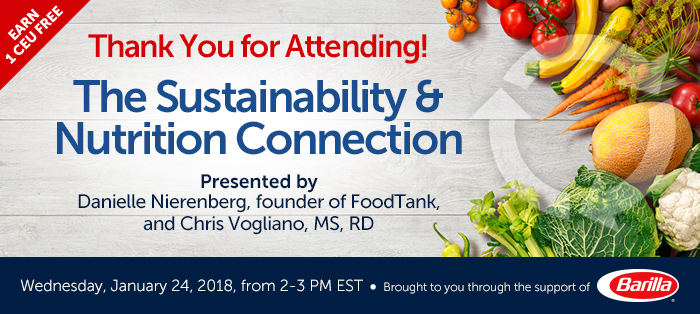 Thank You for Attending! - The Sustainability and Nutrition Connection - Wednesday, January 24, 2018, from 2-3 PM EST - Presented by Danielle Nierenberg, founder of FoodTank, and Chris Vogliano, MS, RD