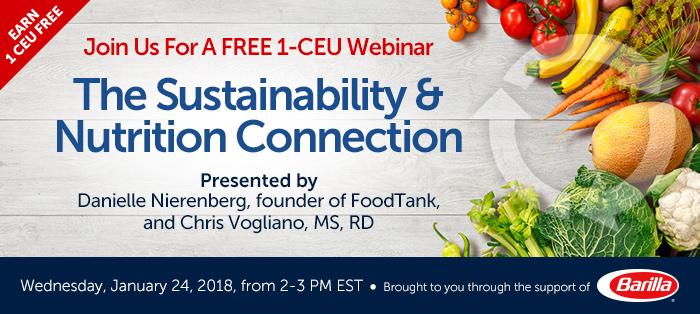 Join Us For A Free 1-CEU Webinar - The Sustainability and Nutrition Connection - Wednesday, January 24, 2018, from 2-3 PM EST - Presented by Danielle Nierenberg, founder of FoodTank, and Chris Vogliano, MS, RD