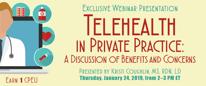 Exclusive Webinar Presentation: Telehealth in Private Practice: A Discussion of Benefits and Concerns | Presented by Kristi Coughlin, MS, RDN, LD, on Thursday, January 24, 2019, from 2–3 PM EST | Earn 1 CPEU