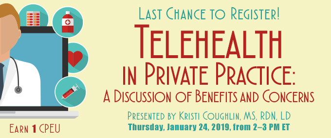 Last Chance to Register! Telehealth in Private Practice: A Discussion of Benefits and Concerns | Presented by Kristi Coughlin, MS, RDN, LD, on Thursday, January 24, 2019, from 2–3 PM EST | Earn 1 CPEU