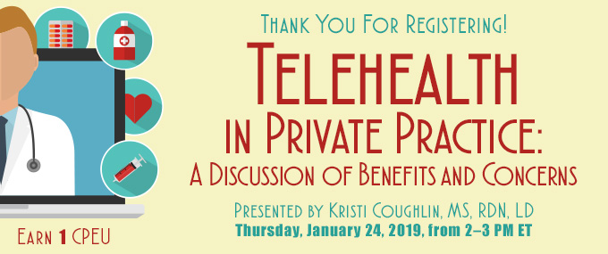 Thank You For Registering! Telehealth in Private Practice: A Discussion of Benefits and Concerns | Presented by Kristi Coughlin, MS, RDN, LD, on Thursday, January 24, 2019, from 2–3 PM EST | Earn 1 CPEU