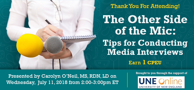 Thank You For Attending! - The Other Side of the Mic: Tips for Conducting Media Interviews - Presented by Carolyn O'Neil, MS, RDN, LD, on Wednesday, July 11, 2018, from 2-3 PM EDT - Brought to you through the support of UNE Online - Earn 1 CPEU FREE
