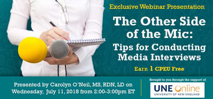 Exclusive Webinar Presentation - The Other Side of the Mic: Tips for Conducting Media Interviews - Presented by Carolyn O'Neil, MS, RDN, LD, on Wednesday, July 11, 2018, from 2-3 PM EDT - Brought to you through the support of UNE Online - Earn 1 CPEU FREE