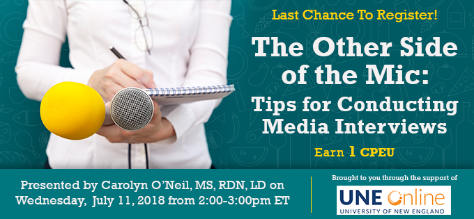 Last Chance to Register! - The Other Side of the Mic: Tips for Conducting Media Interviews - Presented by Carolyn O'Neil, MS, RDN, LD, on Wednesday, July 11, 2018, from 2-3 PM EDT - Brought to you through the support of UNE Online - Earn 1 CPEU FREE