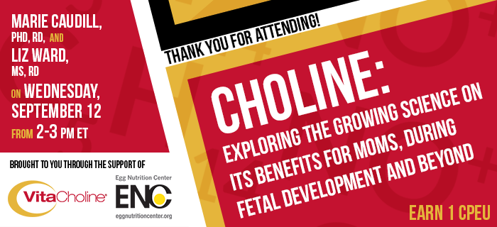 Thank You for Attending! Choline: Exploring the Growing Science on Its Benefits for Moms, During Fetal Development and Beyond - Presented by Marie Caudill, PhD, RD, and Elizabeth Ward, MS, RD, on Wednesday, September 12, 2018, from 2-3 pm ET - Earn 1 CPEU FREE