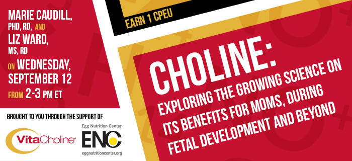 Exclusive Webinar Presentation - Choline: Exploring the Growing Science on Its Benefits for Moms, During Fetal Development and Beyond - Presented by Marie Caudill, PhD, RD, and Elizabeth Ward, MS, RD, on Wednesday, September 12 from 2-3 pm ET - Brought to you through the support of VitaCholine and the Egg Nutrition Center - Earn 1 CPEU FREE