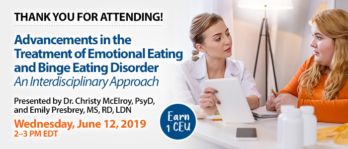 Thank You for Attending! Advancements in the Treatment of Emotional Eating and Binge Eating Disorder: An Interdisciplinary Approach | Presented by Dr. Christy McElroy, PsyD, and Emily Presbrey, MS, RD, LDN | Wednesday, June 12, 2019, from 2–3 PM EDT | Earn 1 CEU