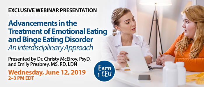 Exclusive Webinar Presentation: Advancements in the Treatment of Emotional Eating and Binge Eating Disorder: An Interdisciplinary Approach | Presented by Dr. Christy McElroy, PsyD, and Emily Presbrey, MS, RD, LDN | Wednesday, June 12, 2019, from 2–3 PM EDT | Earn 1 CEU