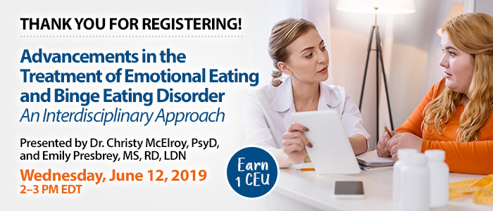 Thank You for Registering! Advancements in the Treatment of Emotional Eating and Binge Eating Disorder: An Interdisciplinary Approach | Presented by Dr. Christy McElroy, PsyD, and Emily Presbrey, MS, RD, LDN | Wednesday, June 12, 2019, from 2–3 PM EDT | Earn 1 CEU