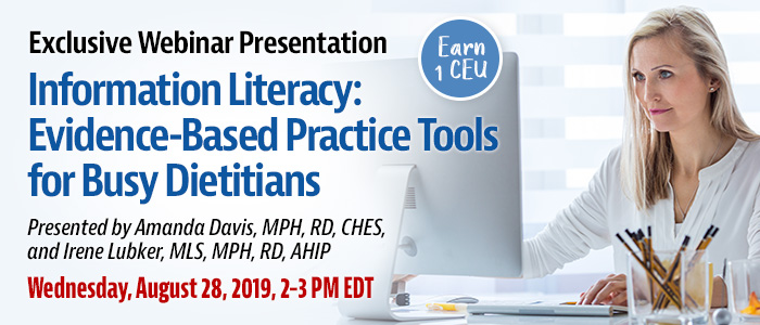 Exclusive Webinar Presentation: Information Literacy: Evidence-based Practice Tools for Busy Dietitians | Presented by Amanda Davis, MPH, RD, CHES, and Irene Lubker, MLS, MPH, RD, AHIP | Wednesday, August 28, 2019, from 2–3 PM EDT | Earn 1 CEU