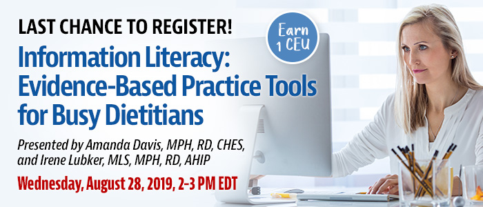 Last Chance to Register! Information Literacy: Evidence-based Practice Tools for Busy Dietitians | Presented by Amanda Davis, MPH, RD, CHES, and Irene Lubker, MLS, MPH, RD, AHIP | Wednesday, August 28, 2019, from 2–3 PM EDT | Earn 1 CEU