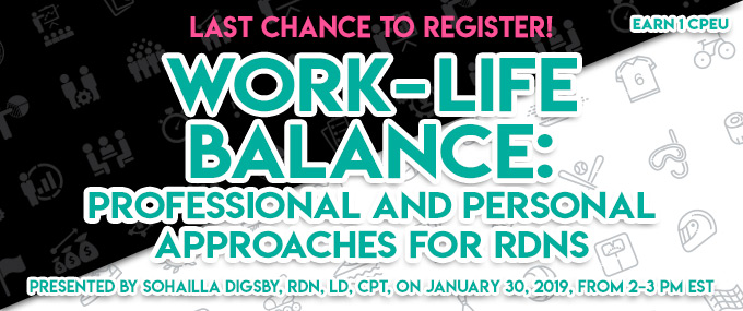 Last Chance to Register! Work-Life Balance: Professional and Personal Approaches for RDNs - Presented by Sohailla Digsby, RDN, LD, CPT, on January 30, 2019, from 2–3 PM EST - Earn 1 CPEU